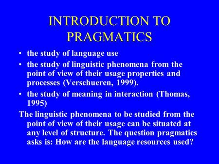 INTRODUCTION TO PRAGMATICS the study of language use the study of linguistic phenomena from the point of view of their usage properties and processes (Verschueren,
