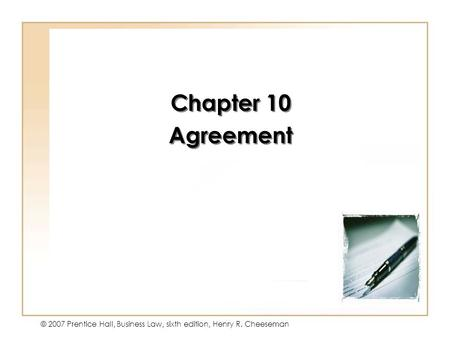10 - 1 © 2007 Prentice Hall, Business Law, sixth edition, Henry R. Cheeseman Chapter 10 Agreement Chapter 10 Agreement.