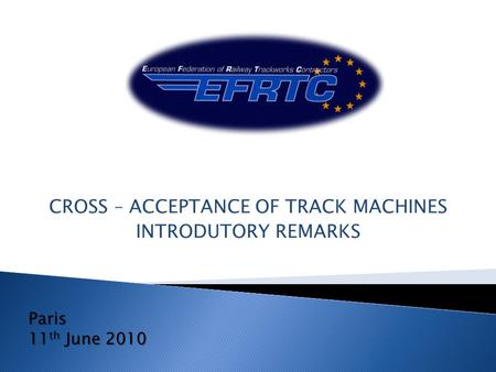 CROSS – ACCEPTANCE OF TRACK MACHINES INTRODUTORY REMARKS Paris 11 th June 2010.