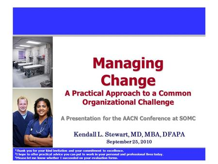 Managing Change A Practical Approach to a Common Organizational Challenge A Presentation for the AACN Conference at SOMC Kendall L. Stewart, MD, MBA, DFAPA.