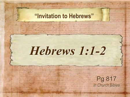 """Invitation to Hebrews"" ""Invitation to Hebrews"" Pg 817 In Church Bibles Hebrews 1:1-2 Hebrews 1:1-2."