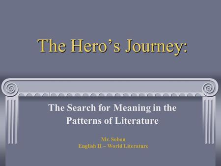 The Hero's Journey: The Search for Meaning in the Patterns of Literature Mr. Sobon English II – World Literature.