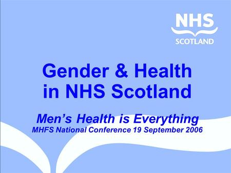 Gender & Health in NHS Scotland Men's Health is Everything MHFS National Conference 19 September 2006.