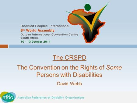 Australian Federation of Disability Organisations The CRSPD The Convention on the Rights of Some Persons with Disabilities David Webb.