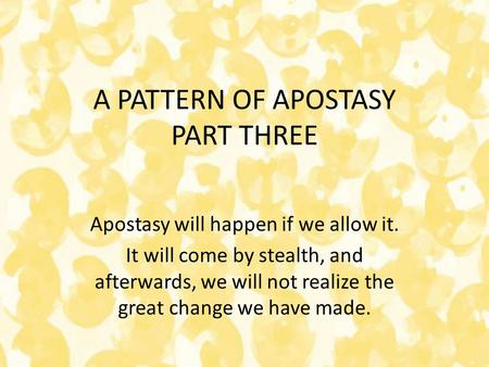 A PATTERN OF APOSTASY PART THREE Apostasy will happen if we allow it. It will come by stealth, and afterwards, we will not realize the great change we.