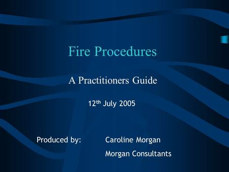 Fire Procedures A Practitioners Guide Produced by: Caroline Morgan Morgan Consultants 12 th July 2005.