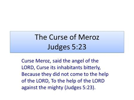 The Curse of Meroz Judges 5:23 Curse Meroz, said the angel of the LORD, Curse its inhabitants bitterly, Because they did not come to the help of the LORD,