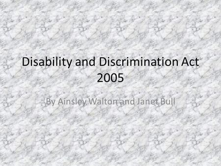 Disability and Discrimination Act 2005 By Ainsley Walton and Janet Bull.