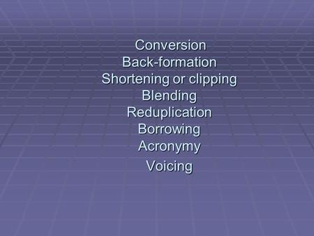 Conversion Back-formation Shortening or clipping Blending Reduplication Borrowing Acronymy Voicing.