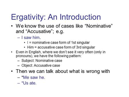 "Ergativity: An Introduction We know the use of cases like ""Nominative"" and ""Accusative""; e.g. –I saw him. I = nominative case form of 1st singular Him."