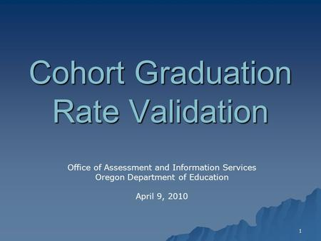 1 Cohort Graduation Rate Validation Office of Assessment and Information Services Oregon Department of Education April 9, 2010.
