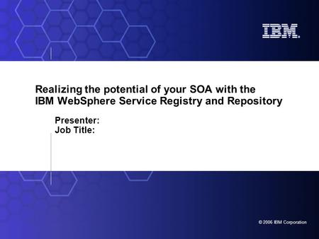 © 2006 IBM Corporation Realizing the potential of your SOA with the IBM WebSphere Service Registry and Repository Presenter: Job Title: