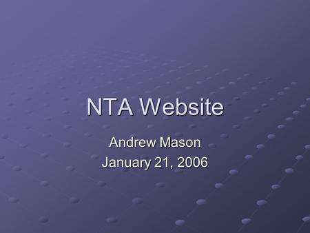 NTA Website Andrew Mason January 21, 2006. Importance of the website Share knowledge across the NTA network Organize our effort Disseminate our work product.