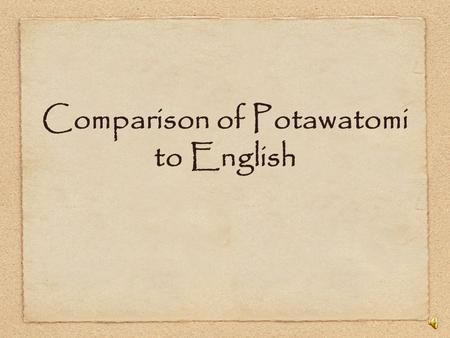 Comparison of Potawatomi to English Potawatomi is very verb heavy English is perhaps 30-35 percent verbs Potawatomi is closer to 80 percent verbs Potawatomi.