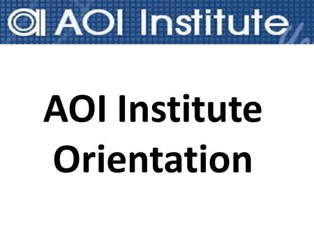AOI Institute Orientation. About AOI AOI Institute was first established in May 2003 and we are proudly the first fully online institute in Australia.