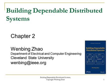 Chapter 2 Wenbing Zhao Department of Electrical and Computer Engineering Cleveland State University Building Dependable Distributed Systems.