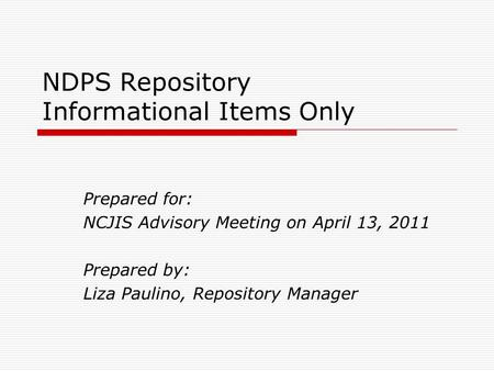 NDPS Repository Informational Items Only Prepared for: NCJIS Advisory Meeting on April 13, 2011 Prepared by: Liza Paulino, Repository Manager.