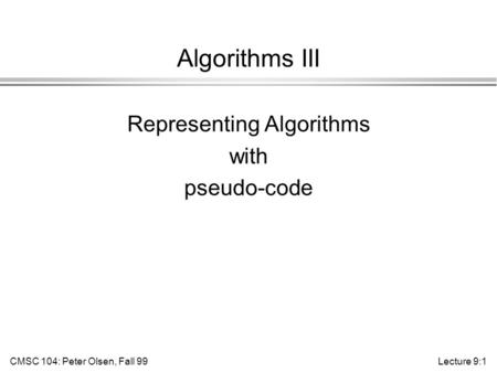 CMSC 104: Peter Olsen, Fall 99Lecture 9:1 Algorithms III Representing Algorithms with pseudo-code.