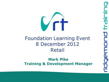 Mark Pike Training & Development Manager Foundation Learning Event 8 December 2012 Retail.