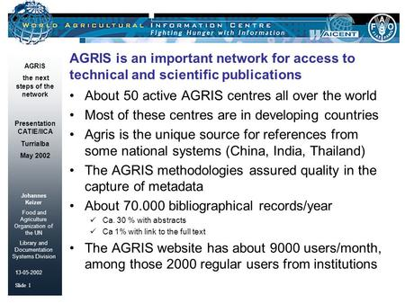 Johannes Keizer Food and Agriculture Organization of the UN Library and Documentation Systems Division Slide 1 AGRIS the next steps of the network 13-05-2002.