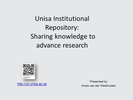Presented by Ansie van der Westhuizen Unisa Institutional Repository: Sharing knowledge to advance research