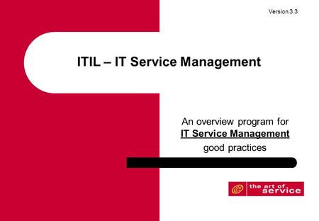 Version 3.3 ITIL – IT Service Management An overview program for IT Service Management good practices.
