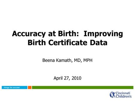 Accuracy at Birth: Improving Birth Certificate Data Beena Kamath, MD, MPH April 27, 2010.