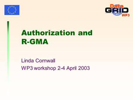 WP3 Authorization and R-GMA Linda Cornwall WP3 workshop 2-4 April 2003.