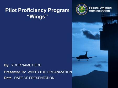 "Federal Aviation Administration Pilot Proficiency Program ""Wings"" Presented To: WHO'S THE ORGANIZATION Date: DATE OF PRESENTATION By: YOUR NAME HERE."