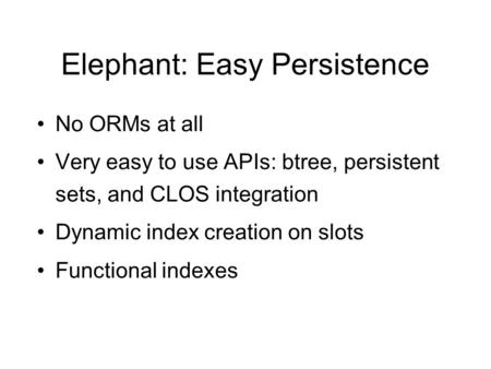 Elephant: Easy Persistence No ORMs at all Very easy to use APIs: btree, persistent sets, and CLOS integration Dynamic index creation on slots Functional.