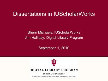 Sherri Michaels, IUScholarWorks Jim Halliday, Digital Library Program September 1, 2010 Dissertations in IUScholarWorks.