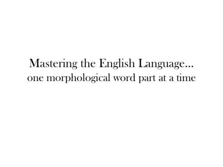 Mastering the English Language… one morphological word part at a time.