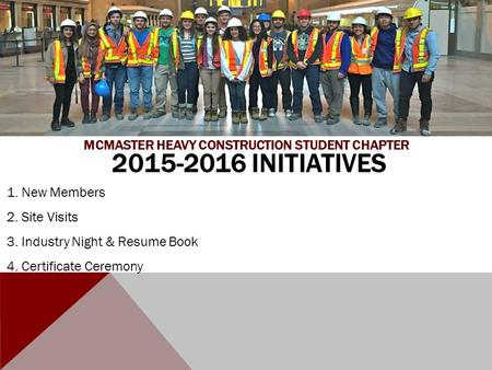 2015-2016 INITIATIVES 1. New Members 2. Site Visits 3. Industry Night & Resume Book 4. Certificate Ceremony MCMASTER HEAVY CONSTRUCTION STUDENT CHAPTER.