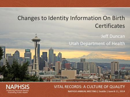 NAPHSIS Annual Meeting 2014Slide 1 NAPHSIS ANNUAL MEETING | Seattle | June 8-11, 2014 VITAL RECORDS: A CULTURE OF QUALITY Changes to Identity Information.