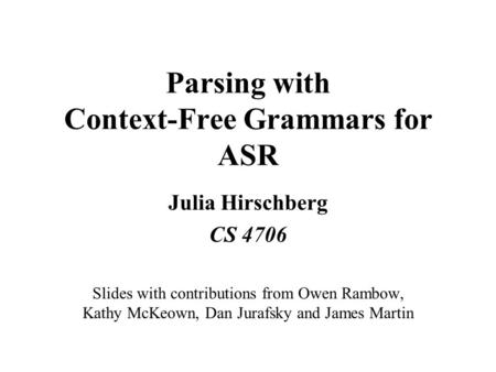 Parsing with Context-Free Grammars for ASR Julia Hirschberg CS 4706 Slides with contributions from Owen Rambow, Kathy McKeown, Dan Jurafsky and James Martin.