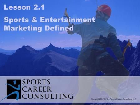 Lesson 2.1 Sports & Entertainment Marketing Defined Copyright © 2012 by Sports Career Consulting, LLC.