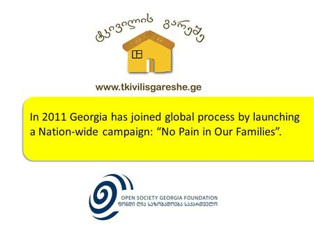 "In 2011 Georgia has joined global process by launching a Nation-wide campaign: ""No Pain in Our Families"". In 2011 Georgia has joined global process by."