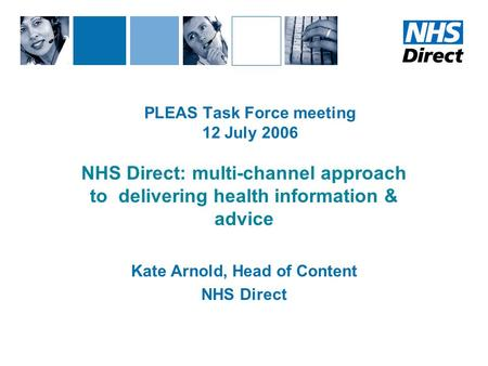 PLEAS Task Force meeting 12 July 2006 NHS Direct: multi-channel approach to delivering health information & advice Kate Arnold, Head of Content NHS Direct.