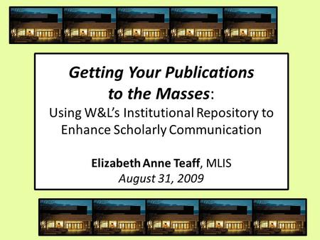 Getting Your Publications to the Masses: Using W&L's Institutional Repository to Enhance Scholarly Communication Elizabeth Anne Teaff, MLIS August 31,