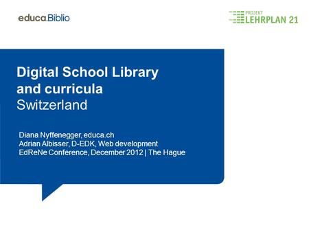 Digital School Library and curricula Switzerland Diana Nyffenegger, educa.ch Adrian Albisser, D-EDK, Web development EdReNe Conference, December 2012 |