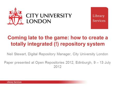 Neil Stewart, Digital Repository Manager, City University London Paper presented at Open Repositories 2012, Edinburgh, 9 – 13 July 2012 Coming late to.