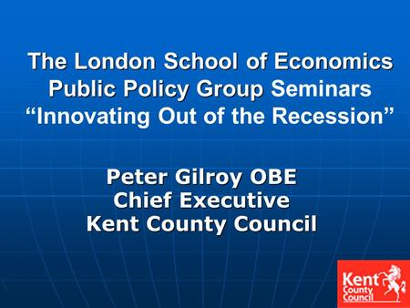 Peter Gilroy OBE Chief Executive Kent County Council The London School of Economics Public Policy Group The London School of Economics Public Policy Group.
