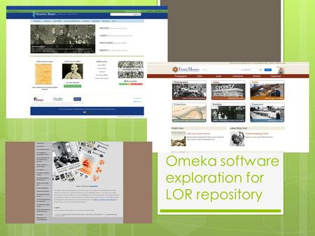 Omeka software exploration for LOR repository. Omeka  Omeka is opensource – that means there is no cost to use the software  Omeka can be hosted on.