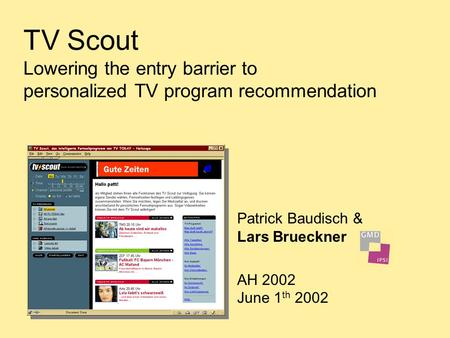 TV Scout Lowering the entry barrier to personalized TV program recommendation Patrick Baudisch & Lars Brueckner AH 2002 June 1 th 2002.