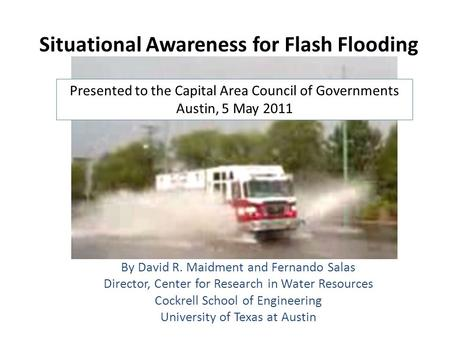 Situational Awareness for Flash Flooding By David R. Maidment and Fernando Salas Director, Center for Research in Water Resources Cockrell School of Engineering.