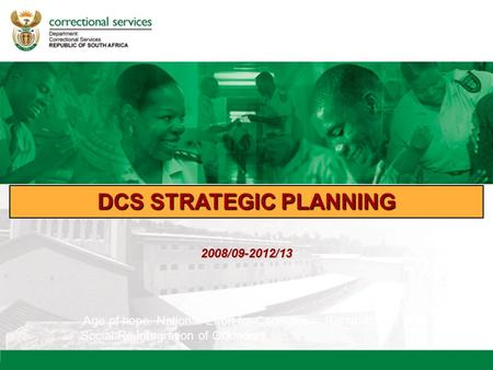 DCS STRATEGIC PLANNING Age of hope: National Effort for Corrections, Rehabilitation & Social Re-integration of Offenders 2008/09-2012/13.