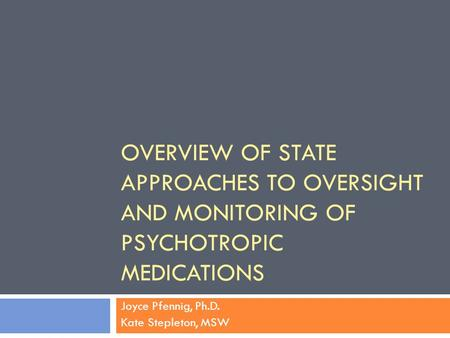 OVERVIEW OF STATE APPROACHES TO OVERSIGHT AND MONITORING OF PSYCHOTROPIC MEDICATIONS Joyce Pfennig, Ph.D. Kate Stepleton, MSW.