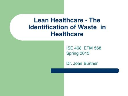 Lean Healthcare - The Identification of Waste in Healthcare ISE 468 ETM 568 Spring 2015 Dr. Joan Burtner.