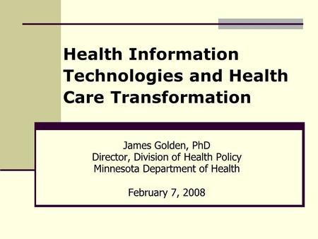 Health Information Technologies and Health Care Transformation James Golden, PhD Director, Division of Health Policy Minnesota Department of Health February.