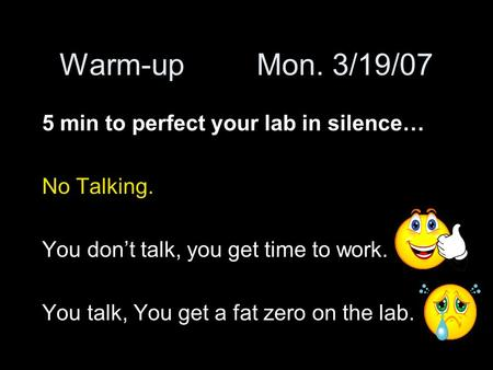 Warm-upMon. 3/19/07 5 min to perfect your lab in silence… No Talking. You don't talk, you get time to work. You talk, You get a fat zero on the lab.